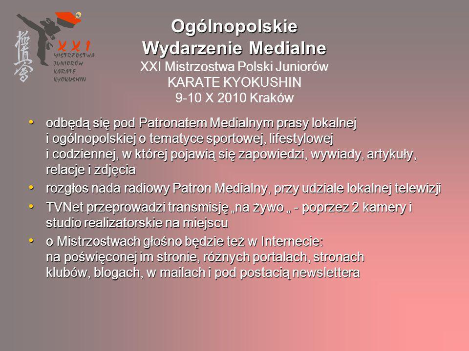 mieszkańcy całej Polski / południowych, północnych, centralnych, wschodnich i zachodnich województw głównie mieszkańcy Krakowa i okolic, Warszawy i Katowic adepci karate wraz z rodzinami i przyjaciółmi / szeroka rozpiętość wiekowa grupy docelowej: od 7 roku życia wzwyż pasjonaci Karate Kyokushin i innych sztuk walki / ludzie z wyższym lub średnim wykształceniem, pracujący, dobrze sytuowani miłośnicy kultury Dalekiego Wschodu / lubiący podróże, dobrą kuchnię, aktywnie spędzający swój czas wolny zwolennicy sportowej rywalizacji / otwarci na nowości, ale równocześnie ceniący tradycyjne wartości poszukujący harmonii i równowagi w życiu / dbający o swoje zdrowie, dobre samopoczucie i wygląd Patroni Honorowi, Przedstawiciele Władz, Mediów, Goście VIP Widownia charakterystyka grupy docelowej Widownia XXI Mistrzostw Polski Juniorów KARATE KYOKUSHIN charakterystyka grupy docelowej