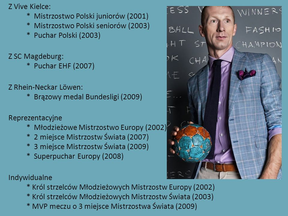 Z Vive Kielce: * Mistrzostwo Polski juniorów (2001) * Mistrzostwo Polski seniorów (2003) * Puchar Polski (2003) Z SC Magdeburg: * Puchar EHF (2007) Z