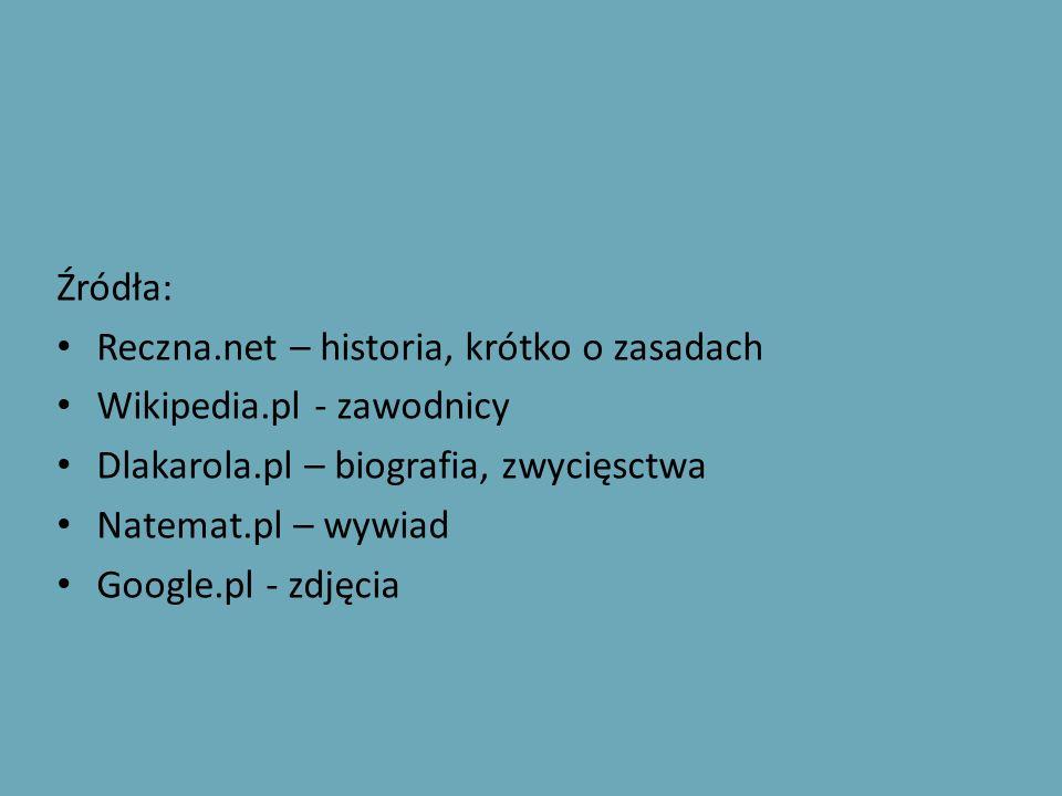 Źródła: Reczna.net – historia, krótko o zasadach Wikipedia.pl - zawodnicy Dlakarola.pl – biografia, zwycięsctwa Natemat.pl – wywiad Google.pl - zdjęci