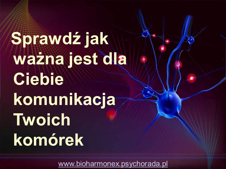 www.bioharmonex.psychorada.pl Sprawdź jak ważna jest dla Ciebie komunikacja Twoich komórek