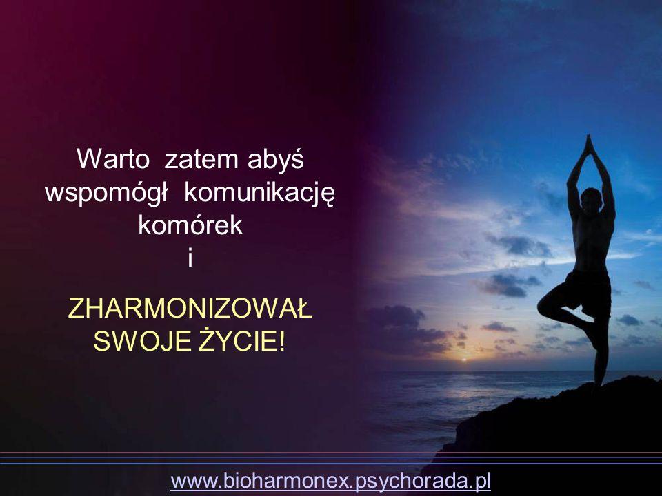 Warto zatem abyś wspomógł komunikację komórek i ZHARMONIZOWAŁ SWOJE ŻYCIE! www.bioharmonex.psychorada.pl