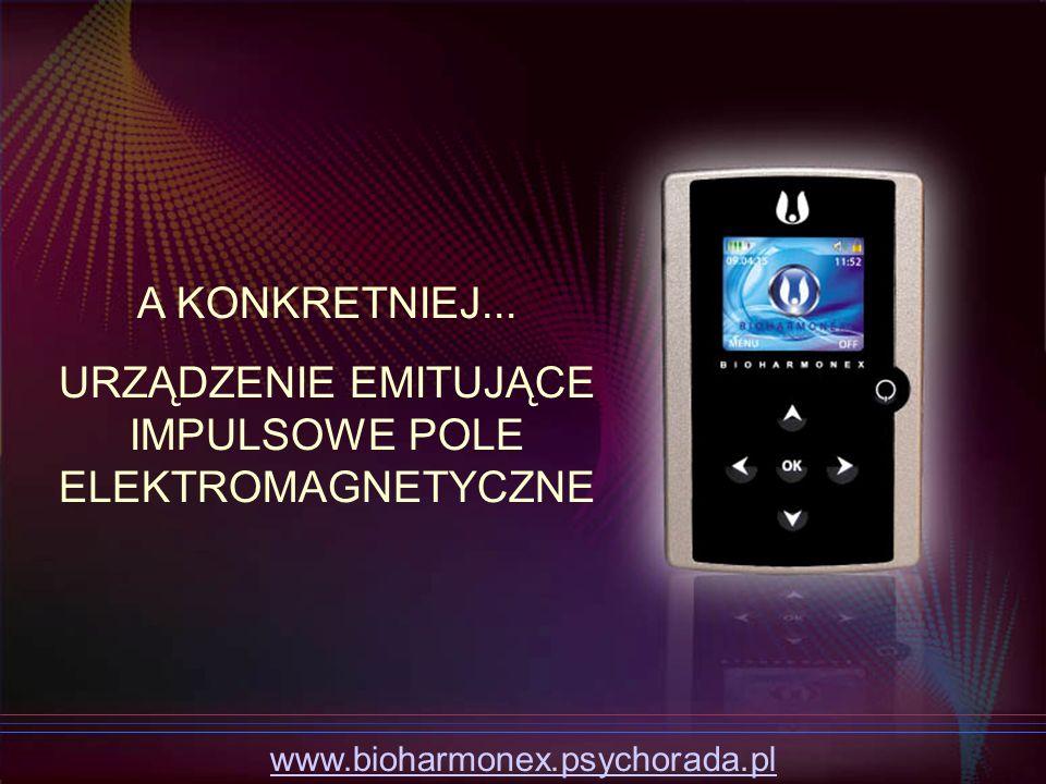 A KONKRETNIEJ... URZĄDZENIE EMITUJĄCE IMPULSOWE POLE ELEKTROMAGNETYCZNE www.bioharmonex.psychorada.pl