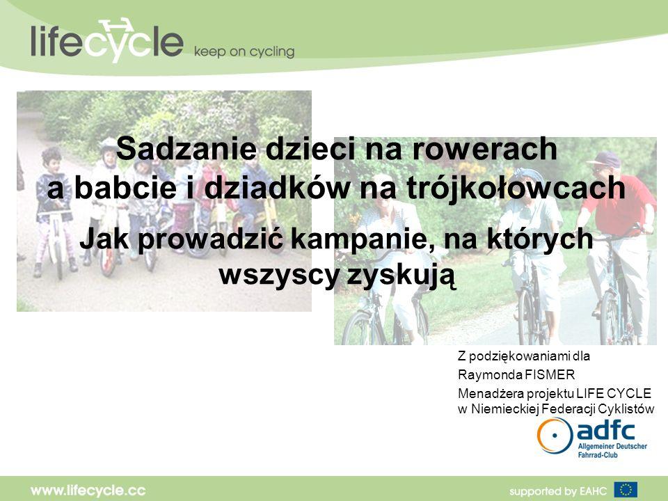 Sadzanie dzieci na rowerach a babcie i dziadków na trójkołowcach Jak prowadzić kampanie, na których wszyscy zyskują Z podziękowaniami dla Raymonda FISMER Menadżera projektu LIFE CYCLE w Niemieckiej Federacji Cyklistów