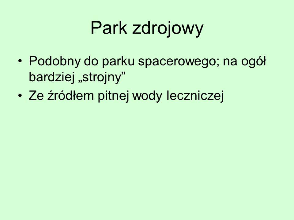 Park zdrojowy Podobny do parku spacerowego; na ogół bardziej strojny Ze źródłem pitnej wody leczniczej