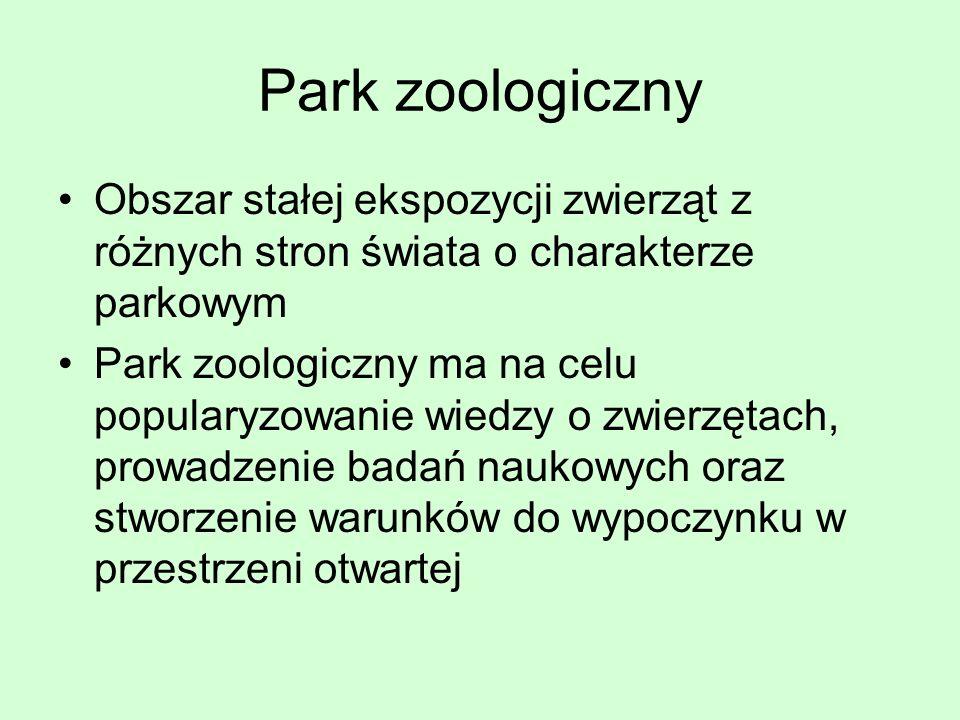Park zoologiczny Obszar stałej ekspozycji zwierząt z różnych stron świata o charakterze parkowym Park zoologiczny ma na celu popularyzowanie wiedzy o