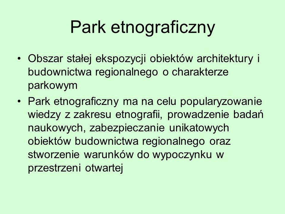 Park etnograficzny Obszar stałej ekspozycji obiektów architektury i budownictwa regionalnego o charakterze parkowym Park etnograficzny ma na celu popu
