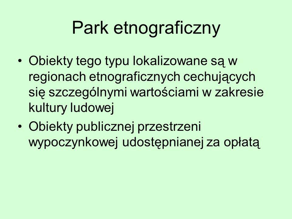 Park etnograficzny Obiekty tego typu lokalizowane są w regionach etnograficznych cechujących się szczególnymi wartościami w zakresie kultury ludowej O