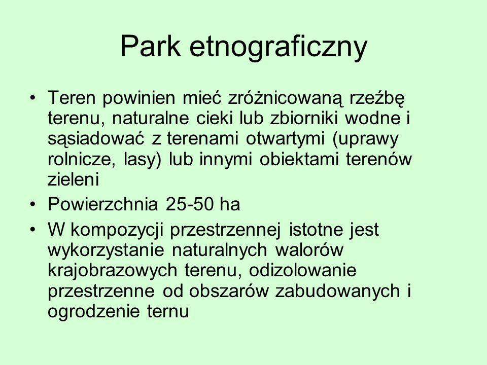 Park etnograficzny Teren powinien mieć zróżnicowaną rzeźbę terenu, naturalne cieki lub zbiorniki wodne i sąsiadować z terenami otwartymi (uprawy rolni