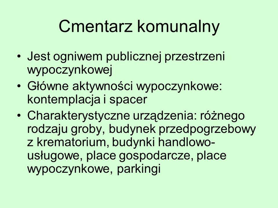 Cmentarz komunalny Jest ogniwem publicznej przestrzeni wypoczynkowej Główne aktywności wypoczynkowe: kontemplacja i spacer Charakterystyczne urządzeni