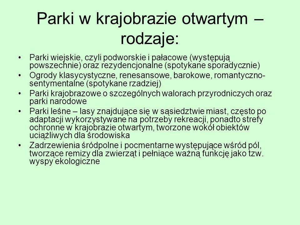 Parki w krajobrazie otwartym – rodzaje: Parki wiejskie, czyli podworskie i pałacowe (występują powszechnie) oraz rezydencjonalne (spotykane sporadyczn