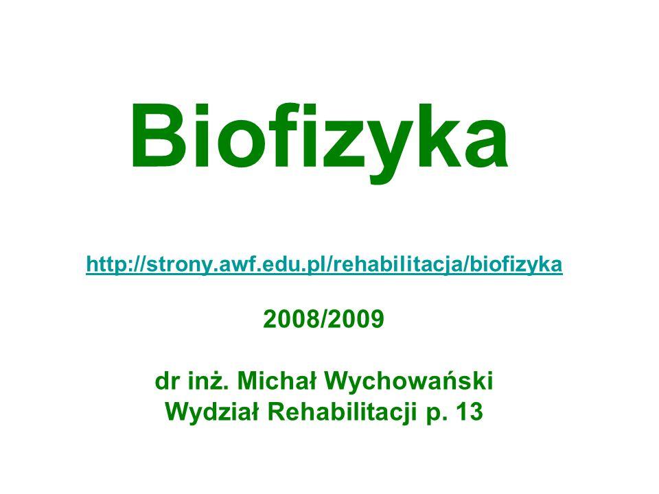 Biofizyka http://strony.awf.edu.pl/rehabilitacja/biofizyka 2008/2009 dr inż. Michał Wychowański Wydział Rehabilitacji p. 13