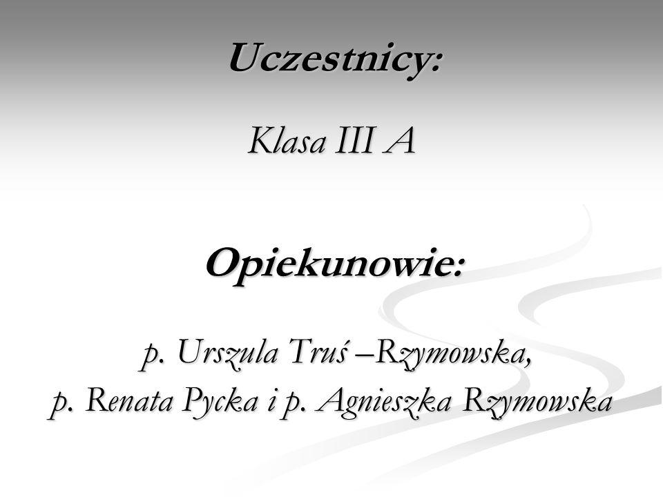 Uczestnicy : Klasa III A p. Urszula Truś –Rzymowska, p. Urszula Truś –Rzymowska, p. Renata Pycka i p. Agnieszka Rzymowska Opiekunowie :