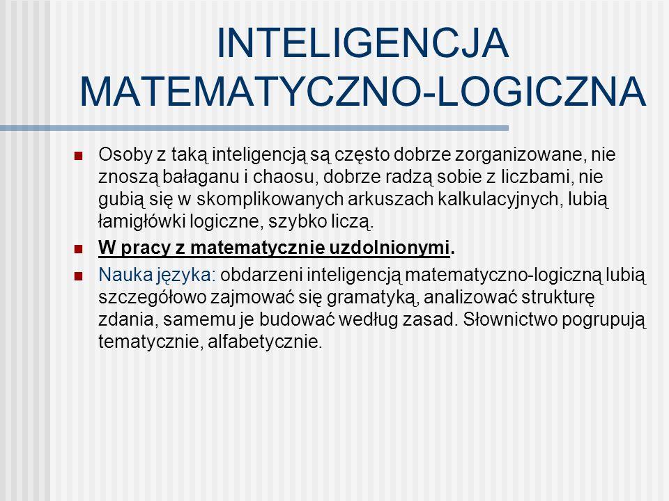 INTELIGENCJA MATEMATYCZNO-LOGICZNA Osoby z taką inteligencją są często dobrze zorganizowane, nie znoszą bałaganu i chaosu, dobrze radzą sobie z liczbami, nie gubią się w skomplikowanych arkuszach kalkulacyjnych, lubią łamigłówki logiczne, szybko liczą.