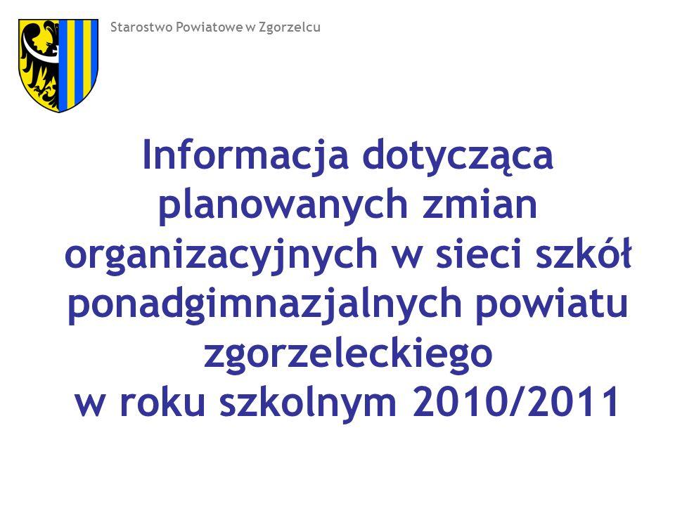 Informacja dotycząca planowanych zmian organizacyjnych w sieci szkół ponadgimnazjalnych powiatu zgorzeleckiego w roku szkolnym 2010/2011 Starostwo Powiatowe w Zgorzelcu