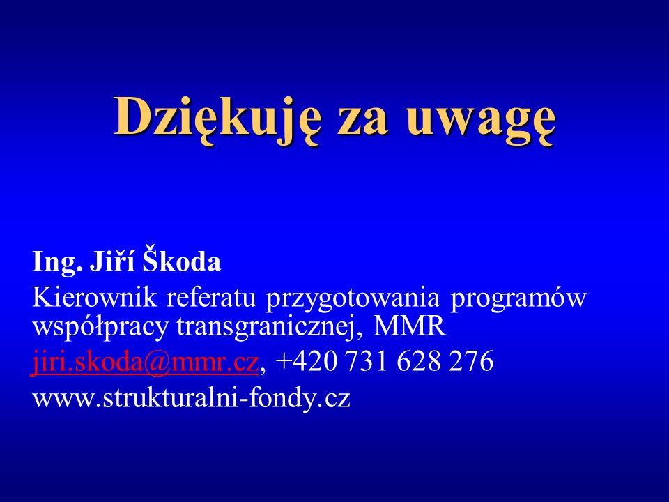 Dziękuję za uwagę Ing. Jiří Škoda Kierownik referatu przygotowania programów współpracy transgranicznej, MMR jiri.skoda@mmr.czjiri.skoda@mmr.cz, +420