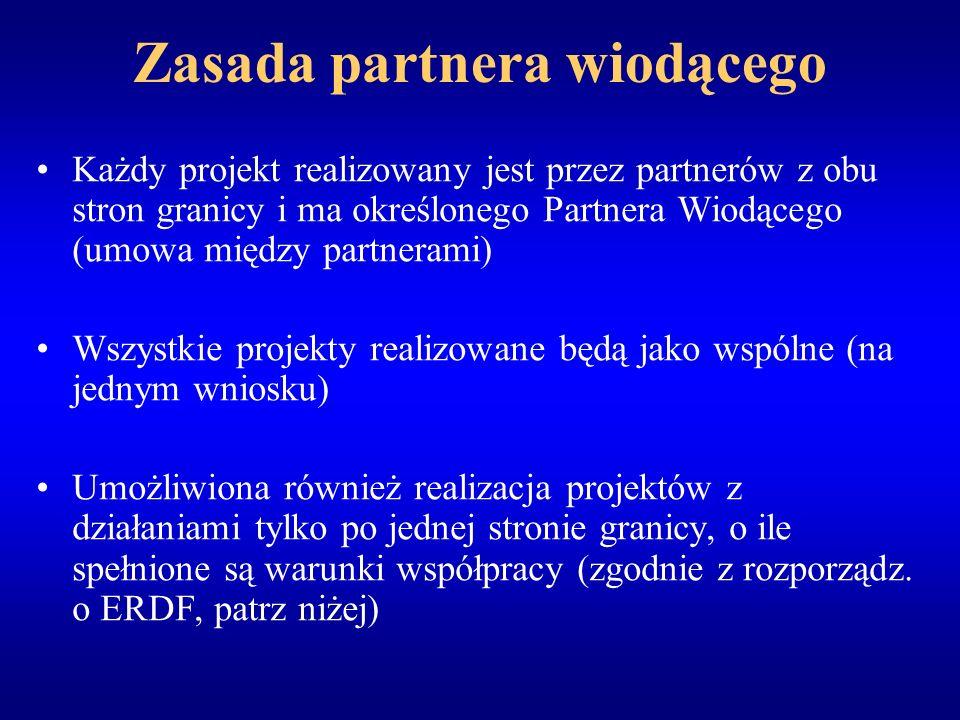 Zasada partnera wiodącego Każdy projekt realizowany jest przez partnerów z obu stron granicy i ma określonego Partnera Wiodącego (umowa między partnerami) Wszystkie projekty realizowane będą jako wspólne (na jednym wniosku) Umożliwiona również realizacja projektów z działaniami tylko po jednej stronie granicy, o ile spełnione są warunki współpracy (zgodnie z rozporządz.