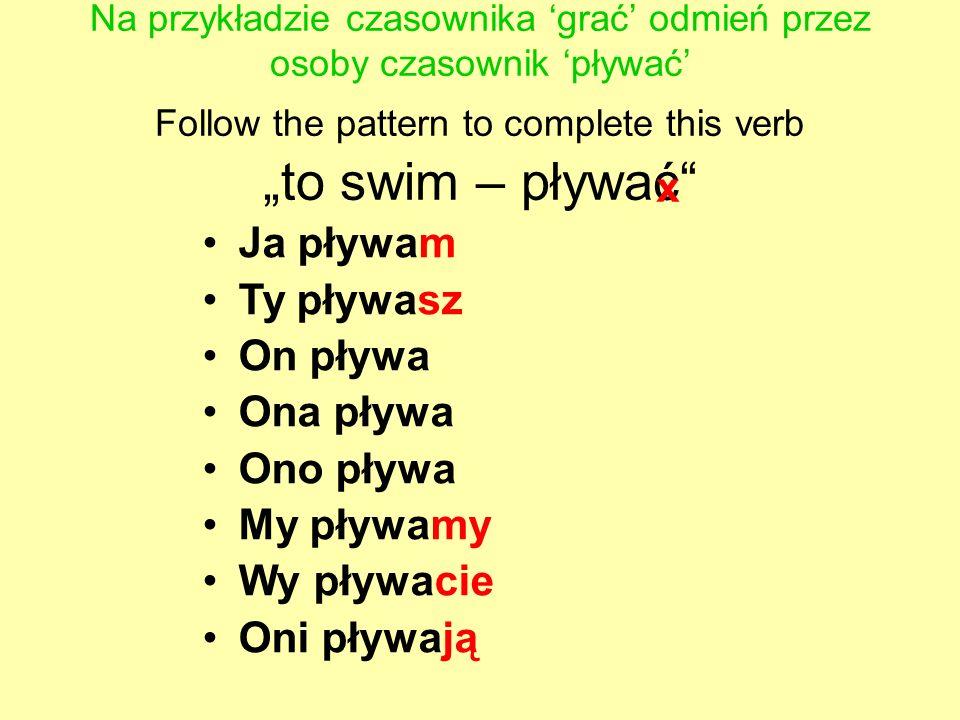 Na przykładzie czasownika grać odmień przez osoby czasownik pływać Follow the pattern to complete this verb to swim – pływać Ja pływam Ty pływasz On p