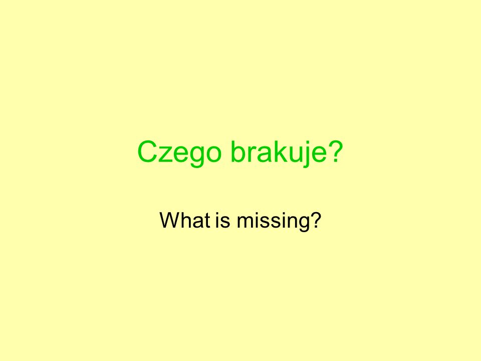 Czego brakuje? What is missing?
