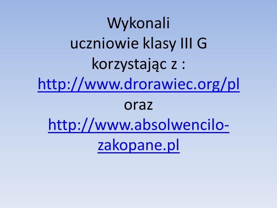 Wykonali uczniowie klasy III G korzystając z : http://www.drorawiec.org/pl oraz http://www.absolwencilo- zakopane.pl http://www.drorawiec.org/pl http: