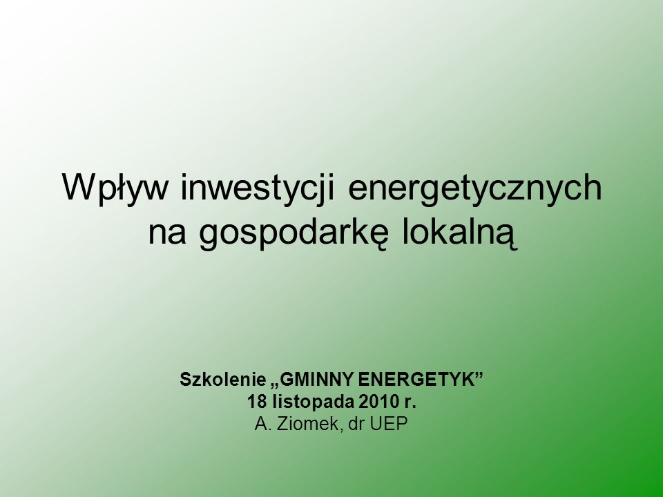 Wpływ inwestycji energetycznych na gospodarkę lokalną Szkolenie GMINNY ENERGETYK 18 listopada 2010 r. A. Ziomek, dr UEP