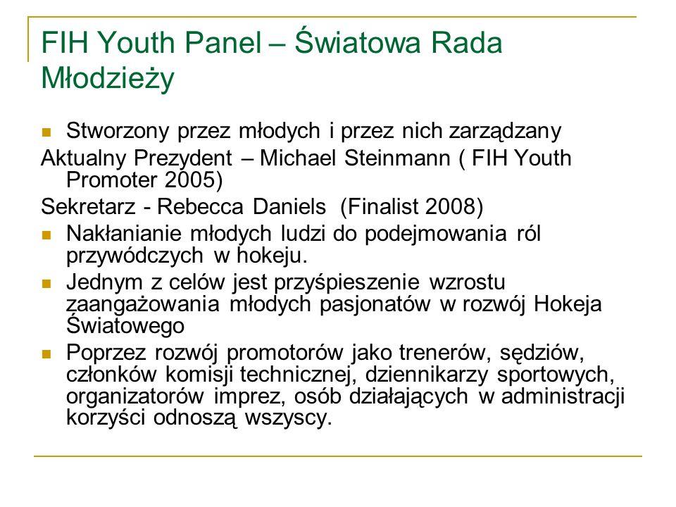 FIH Youth Panel – Światowa Rada Młodzieży Stworzony przez młodych i przez nich zarządzany Aktualny Prezydent – Michael Steinmann ( FIH Youth Promoter 2005) Sekretarz - Rebecca Daniels (Finalist 2008) Nakłanianie młodych ludzi do podejmowania ról przywódczych w hokeju.