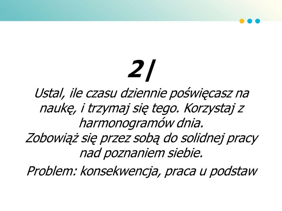 2| Ustal, ile czasu dziennie poświęcasz na naukę, i trzymaj się tego. Korzystaj z harmonogramów dnia. Zobowiąż się przez sobą do solidnej pracy nad po