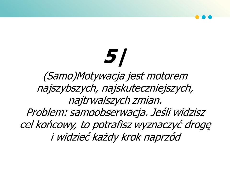 5| (Samo)Motywacja jest motorem najszybszych, najskuteczniejszych, najtrwalszych zmian. Problem: samoobserwacja. Jeśli widzisz cel końcowy, to potrafi