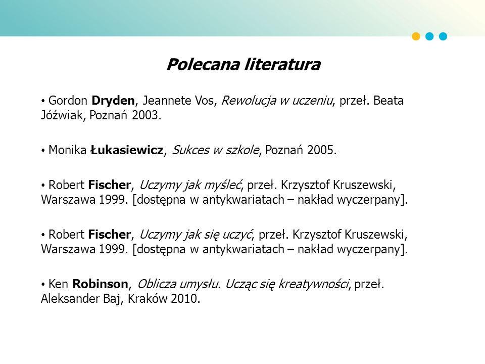 Polecana literatura Gordon Dryden, Jeannete Vos, Rewolucja w uczeniu, przeł. Beata Jóźwiak, Poznań 2003. Monika Łukasiewicz, Sukces w szkole, Poznań 2