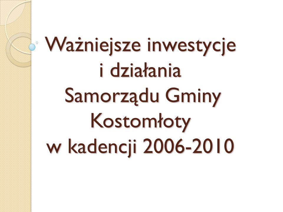 Ważniejsze inwestycje i działania Samorządu Gminy Kostomłoty w kadencji 2006-2010