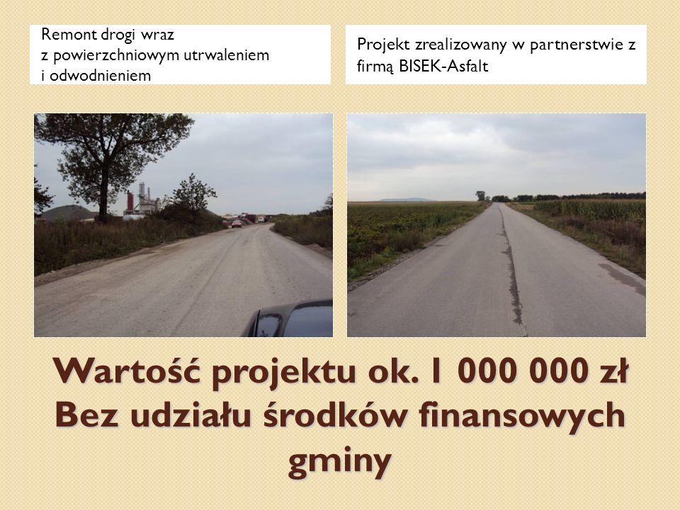 Wartość projektu ok. 1 000 000 zł Bez udziału środków finansowych gminy Remont drogi wraz z powierzchniowym utrwaleniem i odwodnieniem Projekt zrealiz