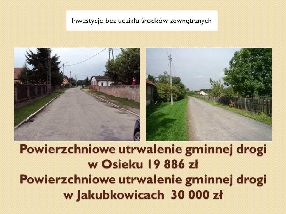 Powierzchniowe utrwalenie gminnej drogi w Osieku 19 886 zł Powierzchniowe utrwalenie gminnej drogi w Jakubkowicach 30 000 zł Inwestycje bez udziału śr
