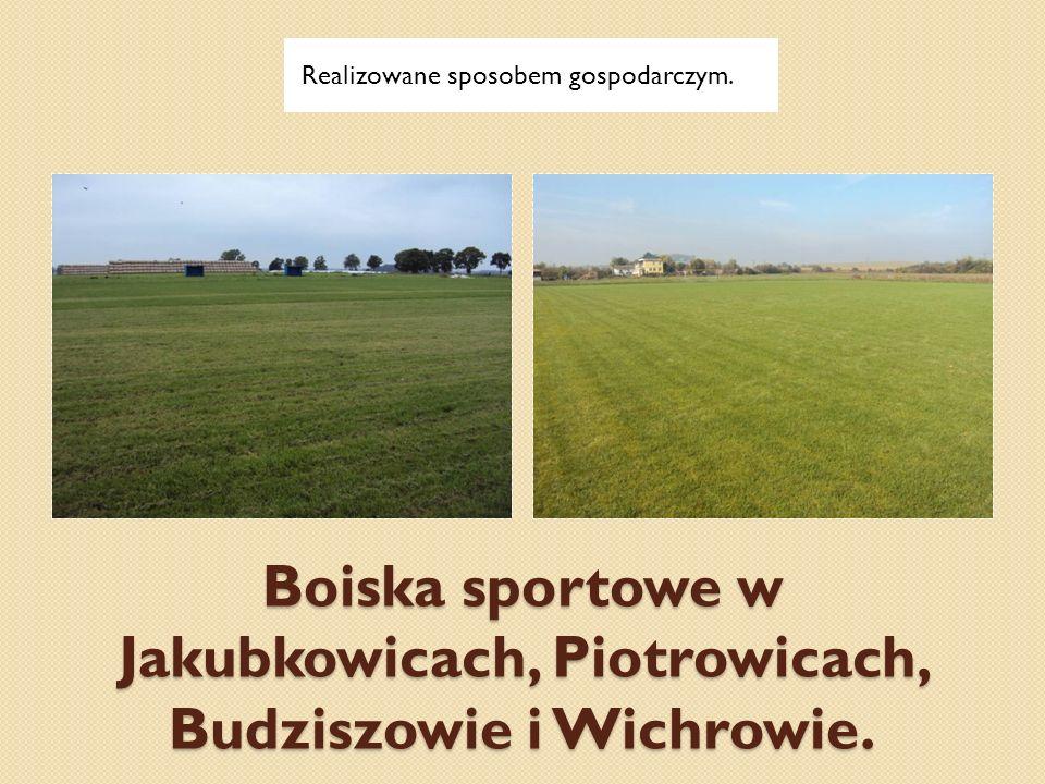 Boiska sportowe w Jakubkowicach, Piotrowicach, Budziszowie i Wichrowie. Realizowane sposobem gospodarczym.