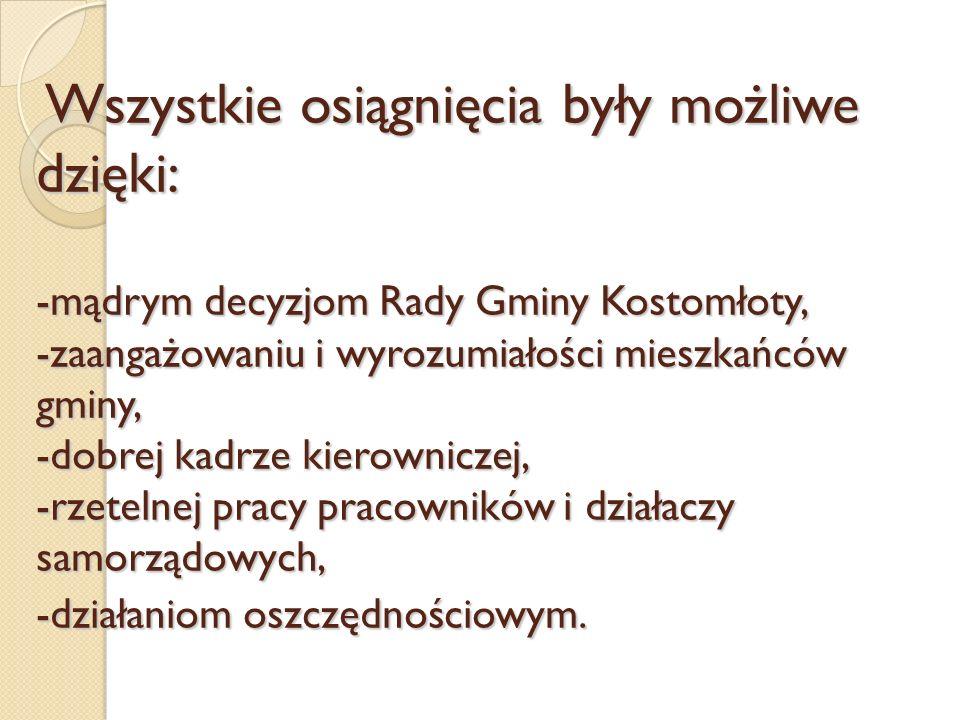 Wszystkie osiągnięcia były możliwe dzięki: -mądrym decyzjom Rady Gminy Kostomłoty, -zaangażowaniu i wyrozumiałości mieszkańców gminy, -dobrej kadrze k