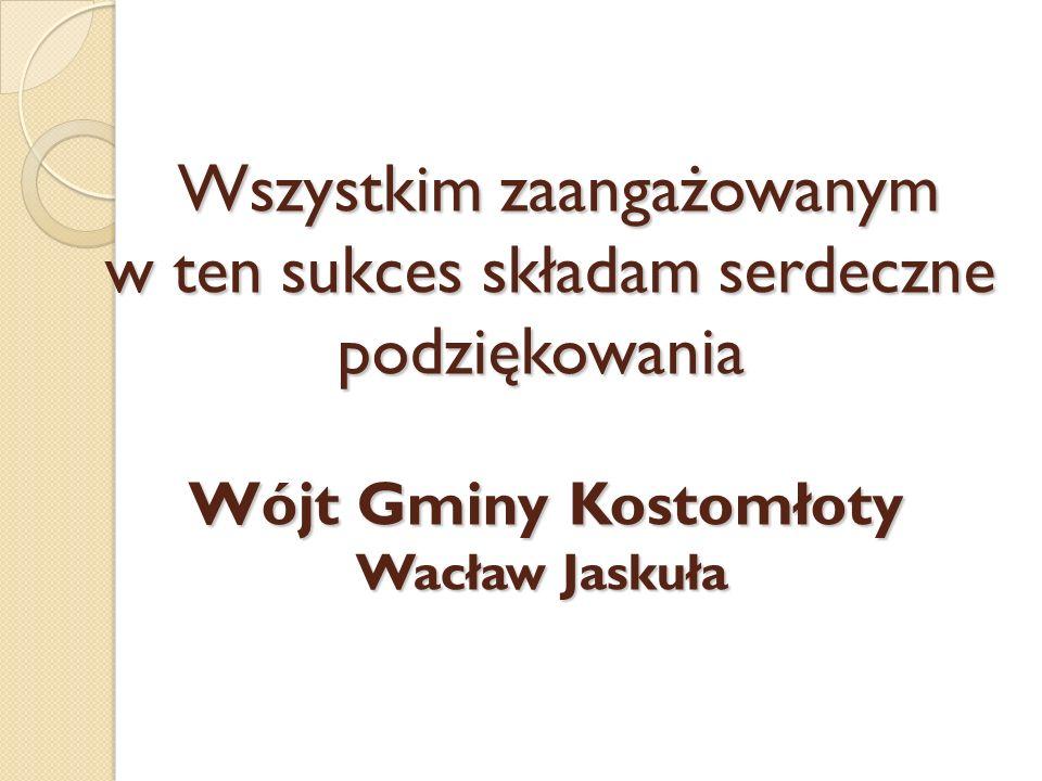 Wszystkim zaangażowanym w ten sukces składam serdeczne podziękowania Wójt Gminy Kostomłoty Wacław Jaskuła Wszystkim zaangażowanym w ten sukces składam