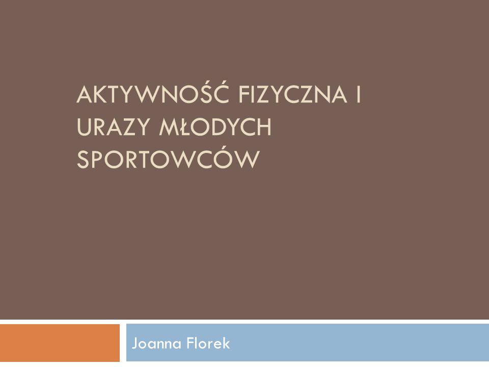 AKTYWNOŚĆ FIZYCZNA I URAZY MŁODYCH SPORTOWCÓW Joanna Florek