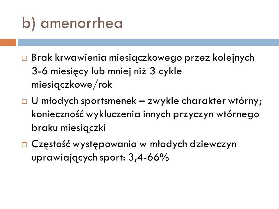 b) amenorrhea Brak krwawienia miesiączkowego przez kolejnych 3-6 miesięcy lub mniej niż 3 cykle miesiączkowe/rok U młodych sportsmenek – zwykle charak
