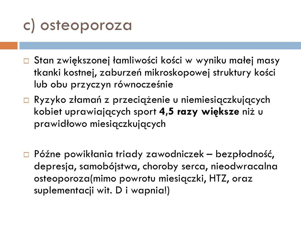 c) osteoporoza Stan zwiększonej łamliwości kości w wyniku małej masy tkanki kostnej, zaburzeń mikroskopowej struktury kości lub obu przyczyn równocześ
