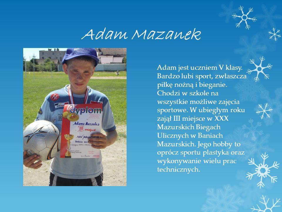 Adam Mazanek Adam jest uczniem V klasy. Bardzo lubi sport, zwłaszcza piłkę nożną i bieganie. Chodzi w szkole na wszystkie możliwe zajęcia sportowe. W