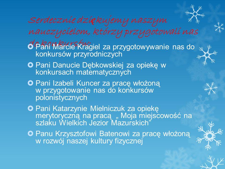 Serdecznie dzi ę kujemy naszym nauczycielom, którzy przygotowali nas do konkursów: Pani Marcie Kragiel za przygotowywanie nas do konkursów przyrodnicz
