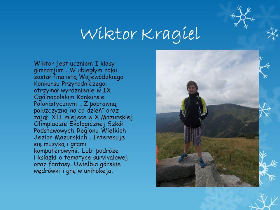Wiktor Kragiel Wiktor jest uczniem I klasy gimnazjum. W ubiegłym roku został finalistą Wojewódzkiego Konkursu Przyrodniczego; otrzymał wyróżnienie w I