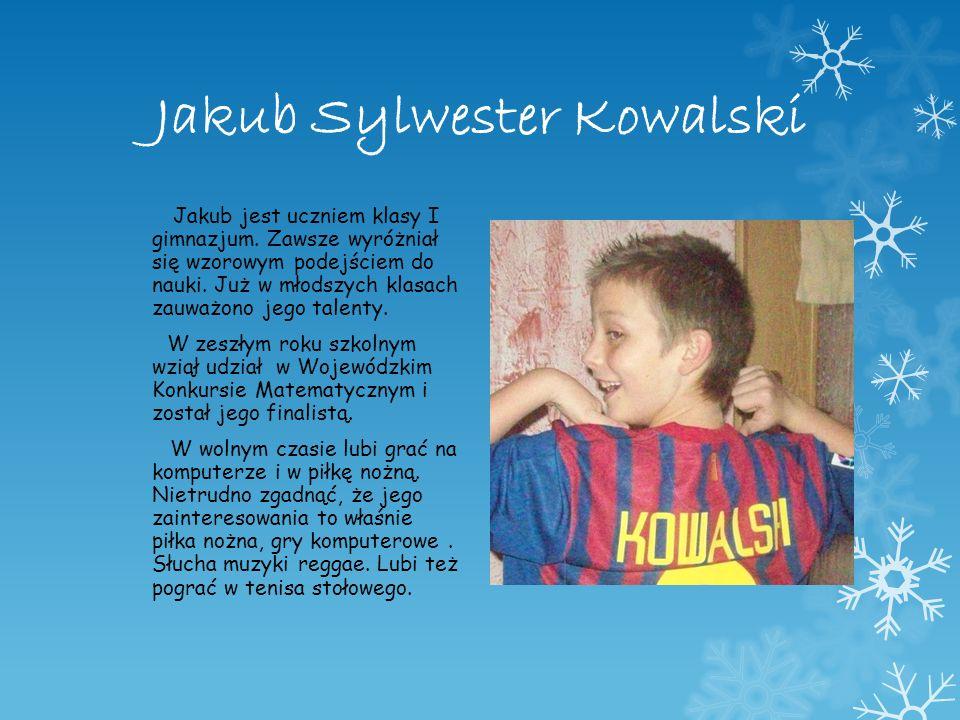 Jakub Sylwester Kowalski Jakub jest uczniem klasy I gimnazjum. Zawsze wyróżniał się wzorowym podejściem do nauki. Już w młodszych klasach zauważono je
