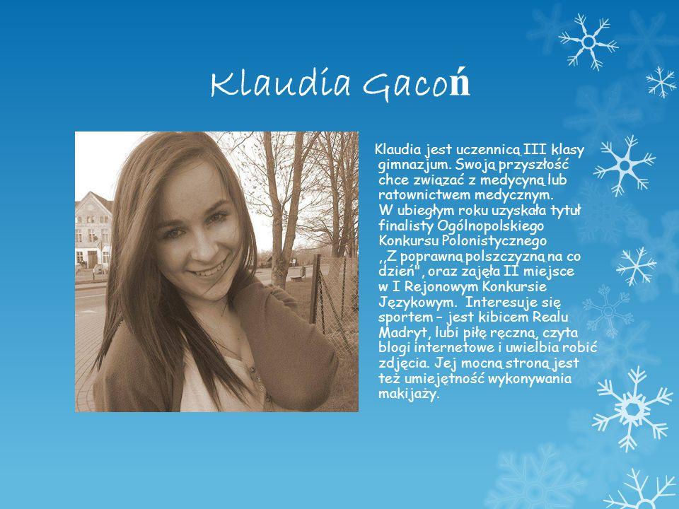 Klaudia Gaco ń Klaudia jest uczennicą III klasy gimnazjum. Swoją przyszłość chce związać z medycyną lub ratownictwem medycznym. W ubiegłym roku uzyska