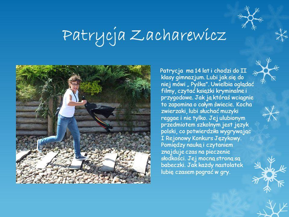 Patrycja Zacharewicz Patrycja ma 14 lat i chodzi do II klasy gimnazjum. Lubi jak się do niej mówi Pyśka. Uwielbia oglądać filmy, czytać książki krymin