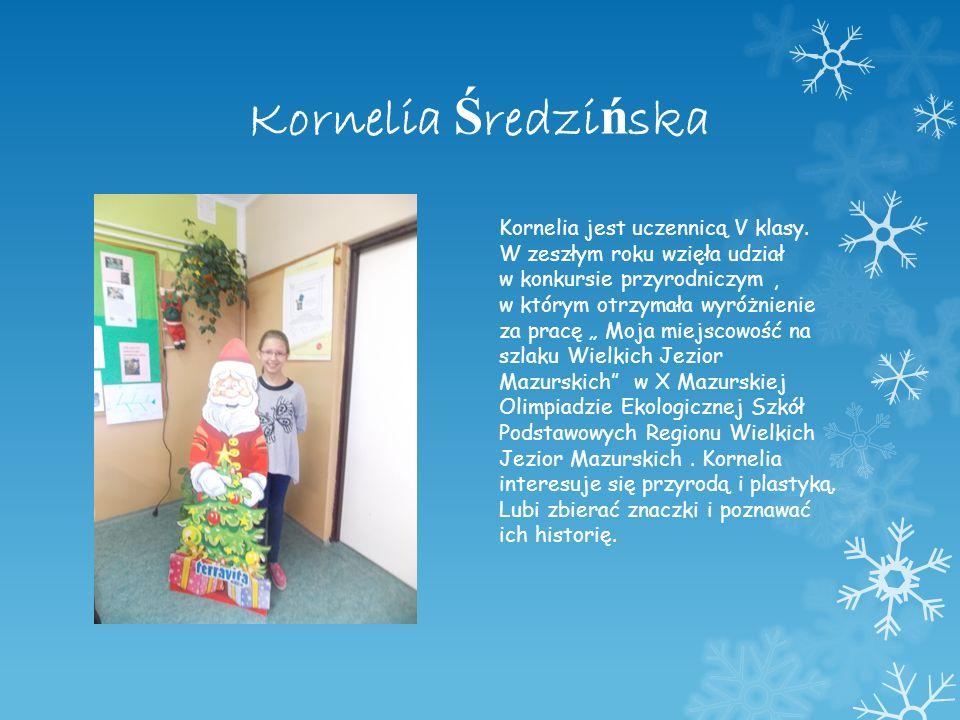 Kornelia Ś redzi ń ska Kornelia jest uczennicą V klasy. W zeszłym roku wzięła udział w konkursie przyrodniczym, w którym otrzymała wyróżnienie za prac