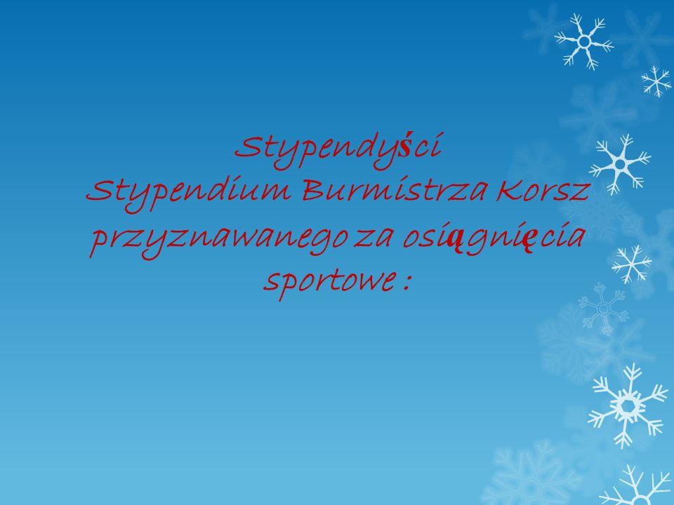 Stypendy ś ci Stypendium Burmistrza Korsz przyznawanego za osi ą gni ę cia sportowe :
