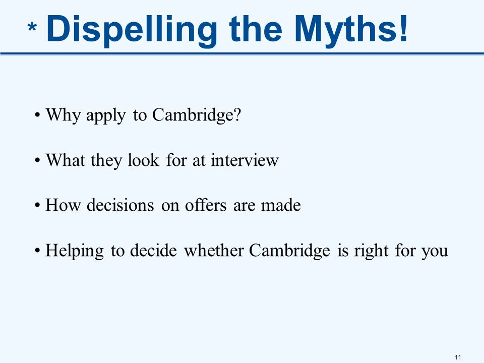 11 * Dispelling the Myths! Why apply to Cambridge? What they look for at interview How decisions on offers are made Helping to decide whether Cambridg