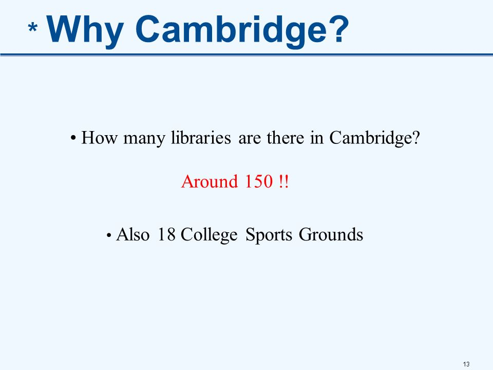 13 * Why Cambridge? How many libraries are there in Cambridge? Around 150 !! Also 18 College Sports Grounds