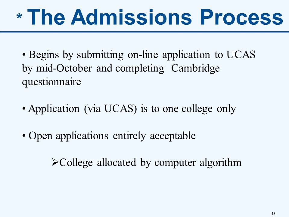 18 * The Admissions Process Begins by submitting on-line application to UCAS by mid-October and completing Cambridge questionnaire Application (via UC