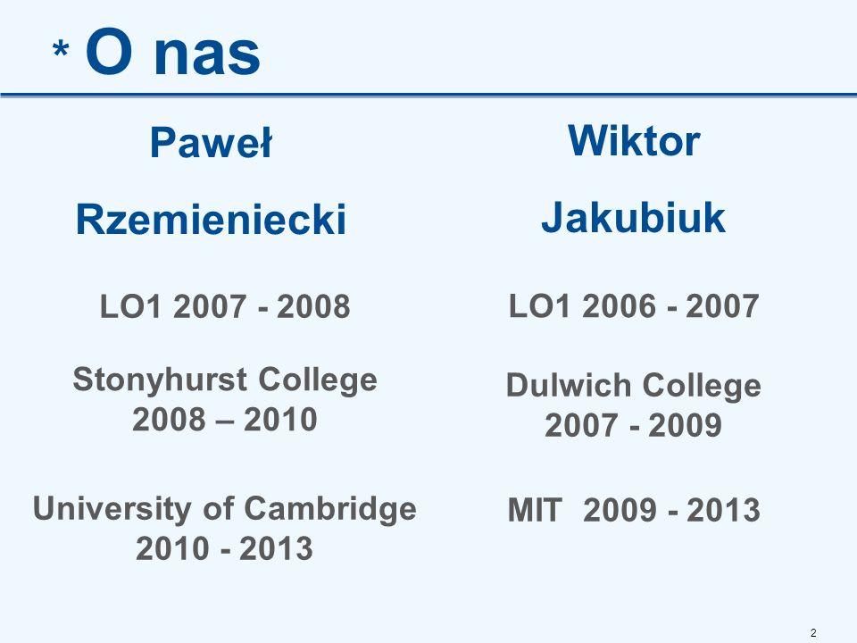2 * O nas Paweł Rzemieniecki Wiktor Jakubiuk LO1 2007 - 2008 Stonyhurst College 2008 – 2010 University of Cambridge 2010 - 2013 LO1 2006 - 2007 Dulwich College 2007 - 2009 MIT 2009 - 2013