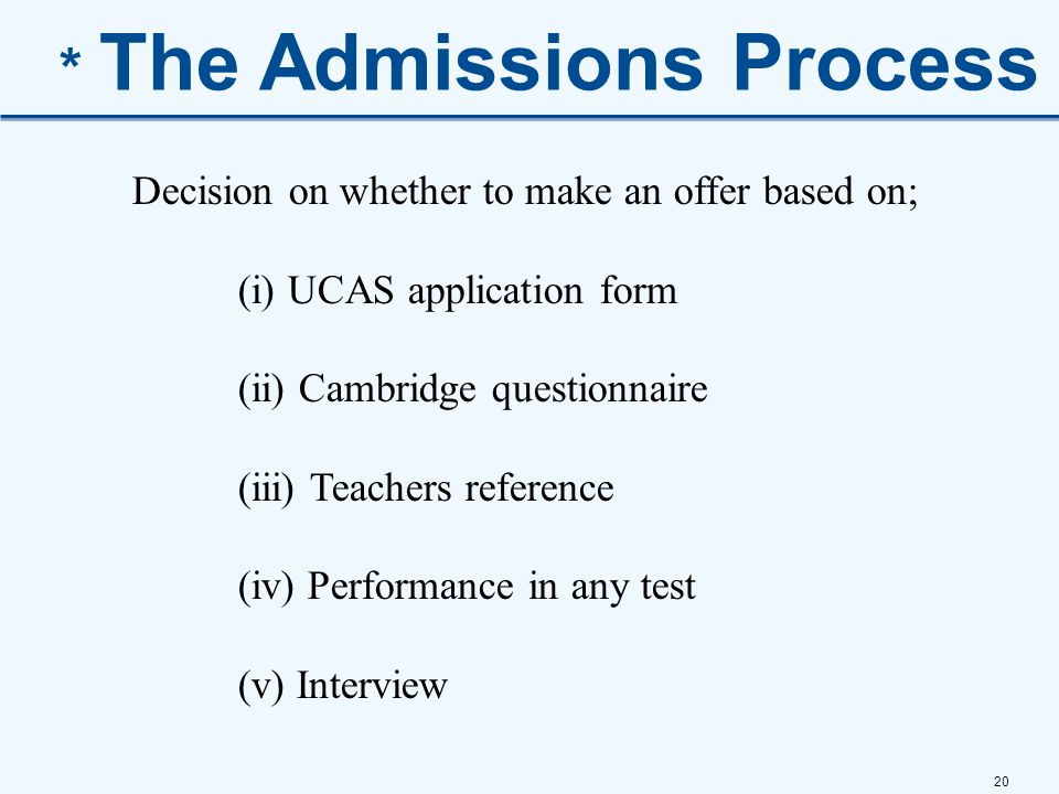 20 * The Admissions Process Decision on whether to make an offer based on; (i) UCAS application form (ii) Cambridge questionnaire (iii) Teachers refer